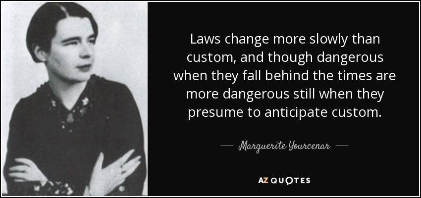 Laws change more slowly than custom, and though dangerous when they fall behind the times are more dangerous still when they presume to anticipate custom. - Marguerite Yourcenar