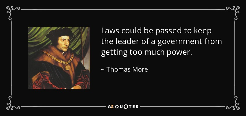 Laws could be passed to keep the leader of a government from getting too much power. - Thomas More