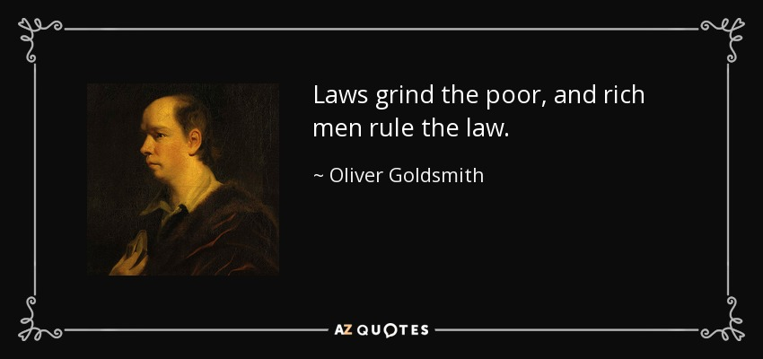 Laws grind the poor, and rich men rule the law. - Oliver Goldsmith