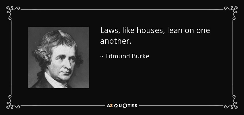 Laws, like houses, lean on one another. - Edmund Burke