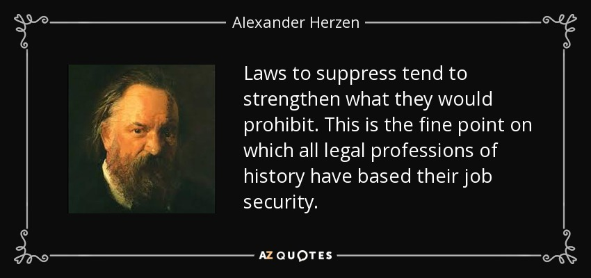 Laws to suppress tend to strengthen what they would prohibit. This is the fine point on which all legal professions of history have based their job security. - Alexander Herzen