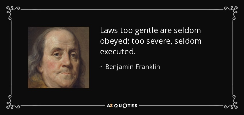 Laws too gentle are seldom obeyed; too severe, seldom executed. - Benjamin Franklin