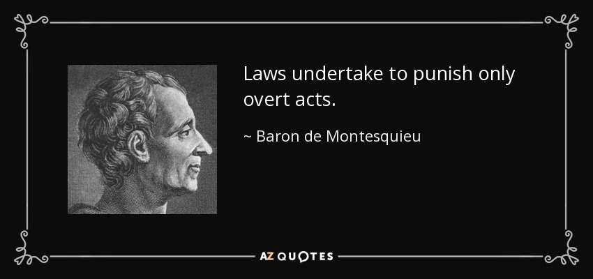 Laws undertake to punish only overt acts. - Baron de Montesquieu