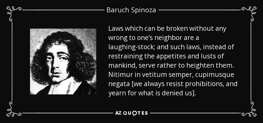 Laws which can be broken without any wrong to one's neighbor are a laughing-stock; and such laws, instead of restraining the appetites and lusts of mankind, serve rather to heighten them. Nitimur in vetitum semper, cupimusque negata [we always resist prohibitions, and yearn for what is denied us]. - Baruch Spinoza
