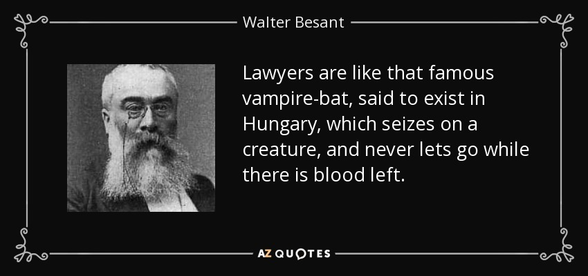 Lawyers are like that famous vampire-bat, said to exist in Hungary, which seizes on a creature, and never lets go while there is blood left. - Walter Besant