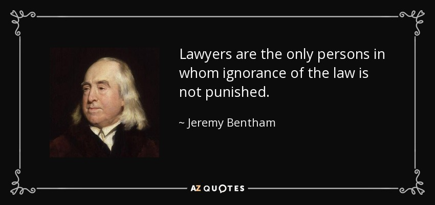 Lawyers are the only persons in whom ignorance of the law is not punished. - Jeremy Bentham