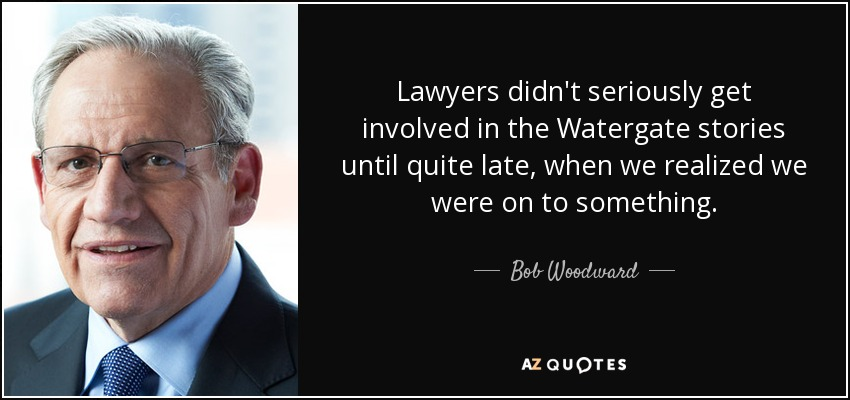 Lawyers didn't seriously get involved in the Watergate stories until quite late, when we realized we were on to something. - Bob Woodward