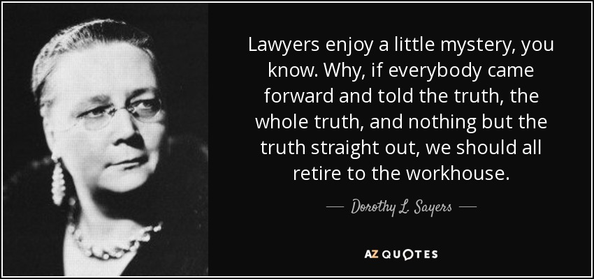 Lawyers enjoy a little mystery, you know. Why, if everybody came forward and told the truth, the whole truth, and nothing but the truth straight out, we should all retire to the workhouse. - Dorothy L. Sayers