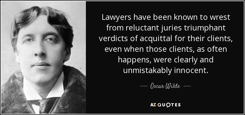 Lawyers have been known to wrest from reluctant juries triumphant verdicts of acquittal for their clients, even when those clients, as often happens, were clearly and unmistakably innocent. - Oscar Wilde
