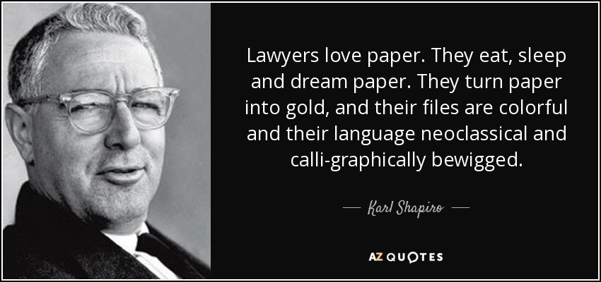 Lawyers love paper. They eat, sleep and dream paper. They turn paper into gold, and their files are colorful and their language neoclassical and calli-graphically bewigged. - Karl Shapiro