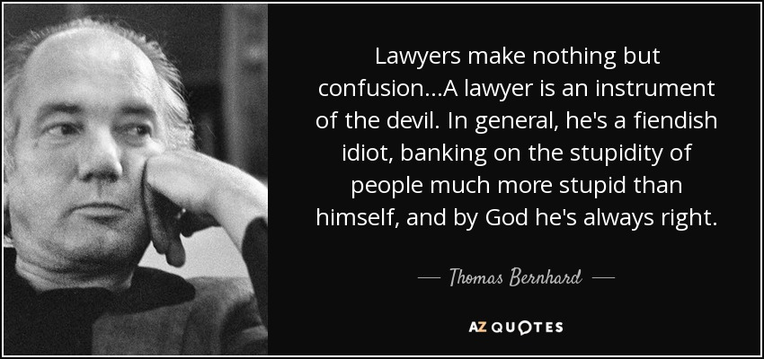 Lawyers make nothing but confusion...A lawyer is an instrument of the devil. In general, he's a fiendish idiot, banking on the stupidity of people much more stupid than himself, and by God he's always right. - Thomas Bernhard
