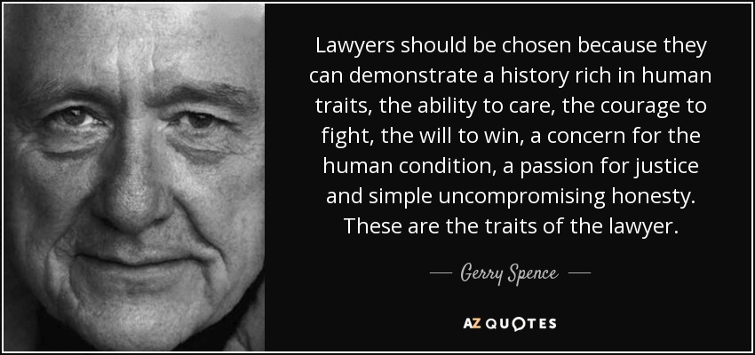 Lawyers should be chosen because they can demonstrate a history rich in human traits, the ability to care, the courage to fight, the will to win, a concern for the human condition, a passion for justice and simple uncompromising honesty. These are the traits of the lawyer. - Gerry Spence