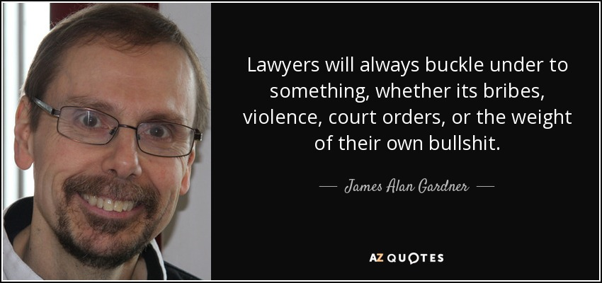 Lawyers will always buckle under to something, whether its bribes, violence, court orders, or the weight of their own bullshit. - James Alan Gardner