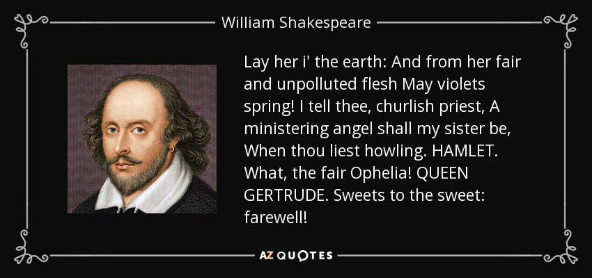 Lay her i' the earth: And from her fair and unpolluted flesh May violets spring! I tell thee, churlish priest, A ministering angel shall my sister be, When thou liest howling. HAMLET. What, the fair Ophelia! QUEEN GERTRUDE. Sweets to the sweet: farewell! - William Shakespeare