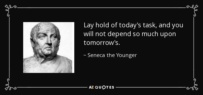 Lay hold of today's task, and you will not depend so much upon tomorrow's. - Seneca the Younger