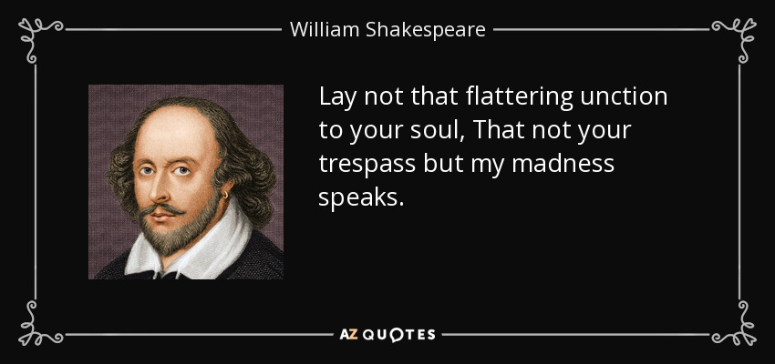 Lay not that flattering unction to your soul, That not your trespass but my madness speaks. - William Shakespeare