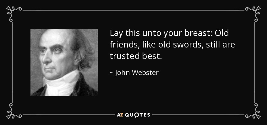 Lay this unto your breast: Old friends, like old swords, still are trusted best. - John Webster