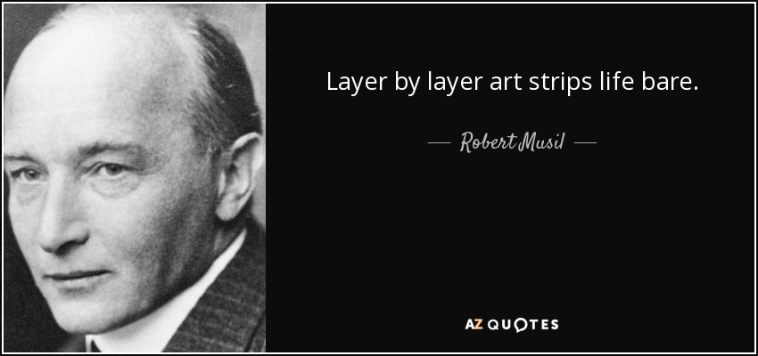Layer by layer art strips life bare. - Robert Musil