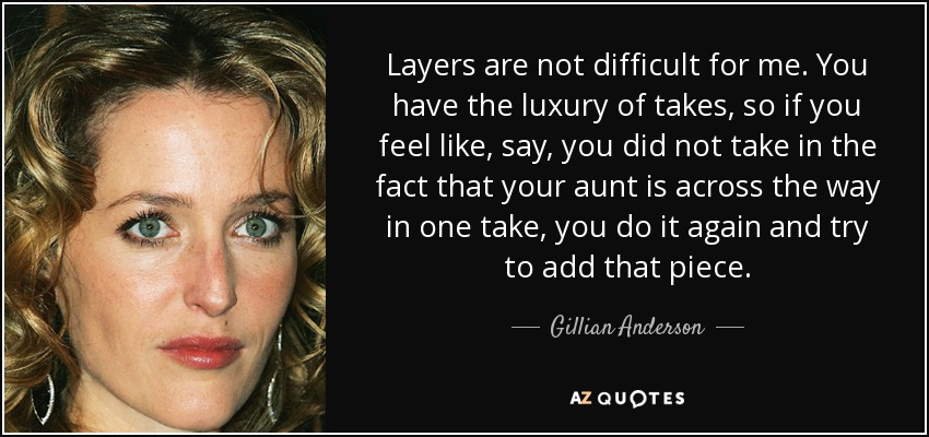 Layers are not difficult for me. You have the luxury of takes, so if you feel like, say, you did not take in the fact that your aunt is across the way in one take, you do it again and try to add that piece. - Gillian Anderson