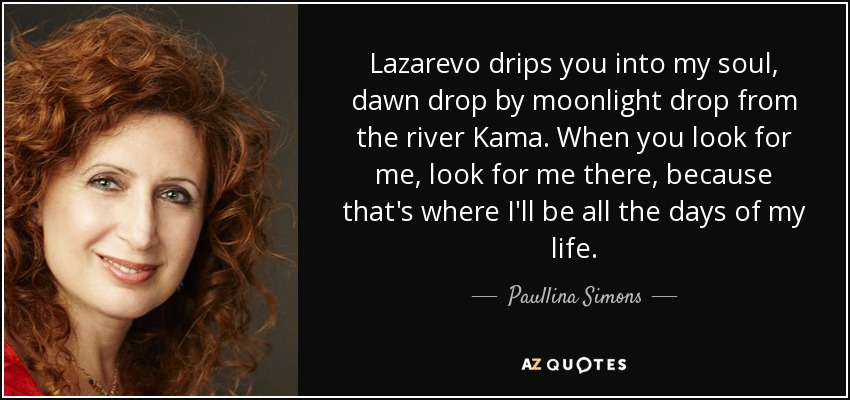 Lazarevo drips you into my soul, dawn drop by moonlight drop from the river Kama. When you look for me, look for me there, because that's where I'll be all the days of my life. - Paullina Simons