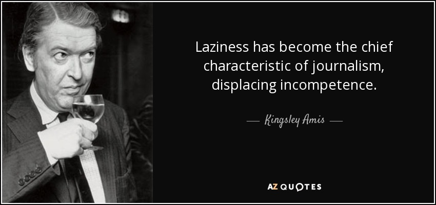 Laziness has become the chief characteristic of journalism, displacing incompetence. - Kingsley Amis