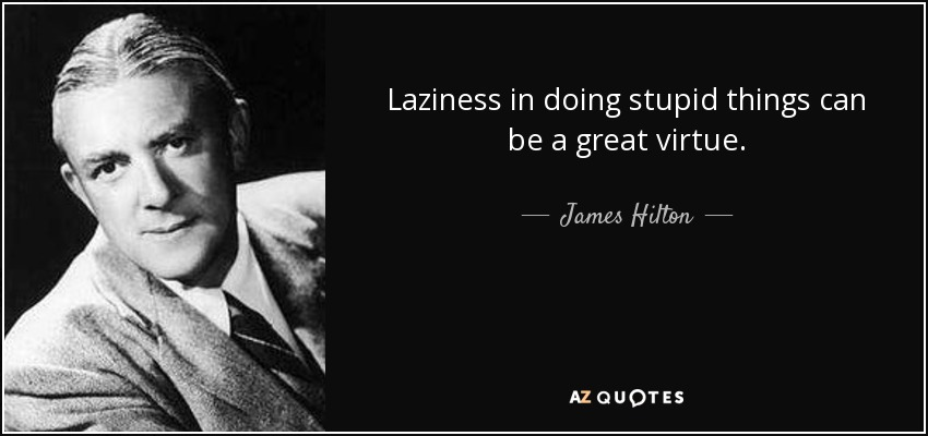 Laziness in doing stupid things can be a great virtue. - James Hilton