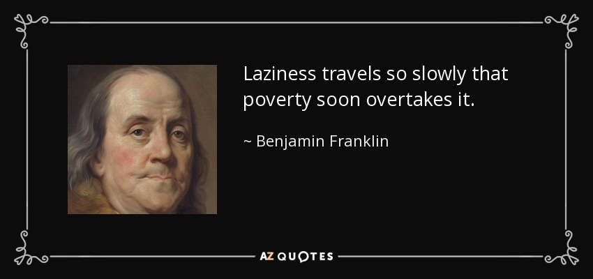 Laziness travels so slowly that poverty soon overtakes it. - Benjamin Franklin