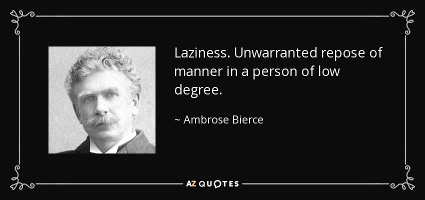 Laziness. Unwarranted repose of manner in a person of low degree. - Ambrose Bierce