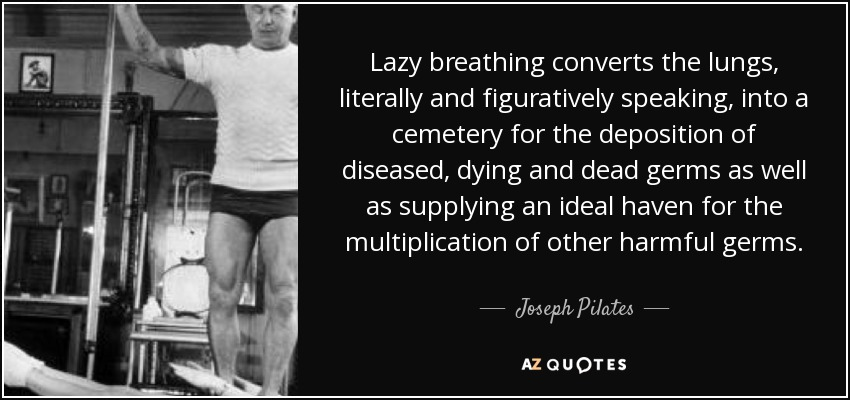 Lazy breathing converts the lungs, literally and figuratively speaking, into a cemetery for the deposition of diseased, dying and dead germs as well as supplying an ideal haven for the multiplication of other harmful germs. - Joseph Pilates