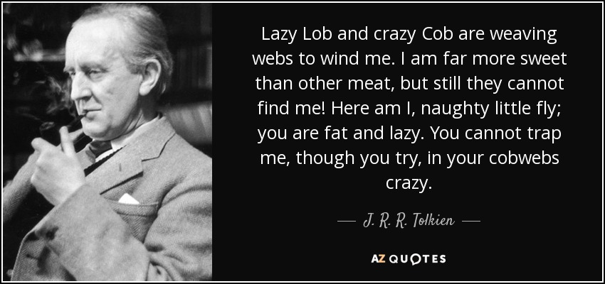Lazy Lob and crazy Cob are weaving webs to wind me. I am far more sweet than other meat, but still they cannot find me! Here am I, naughty little fly; you are fat and lazy. You cannot trap me, though you try, in your cobwebs crazy. - J. R. R. Tolkien
