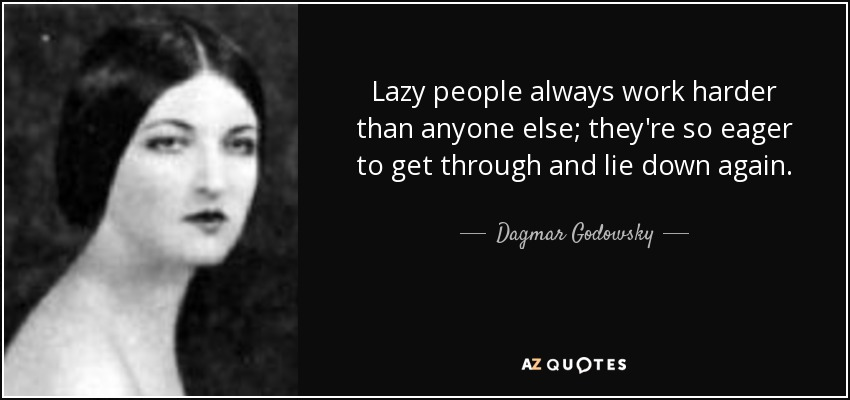 Lazy people always work harder than anyone else; they're so eager to get through and lie down again. - Dagmar Godowsky