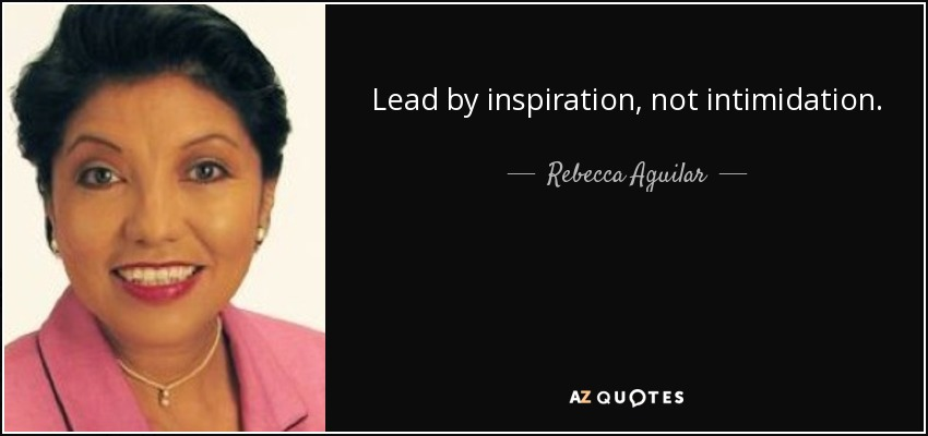 Lead by inspiration, not intimidation. - Rebecca Aguilar