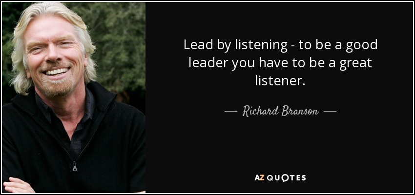 Lead by listening - to be a good leader you have to be a great listener. - Richard Branson