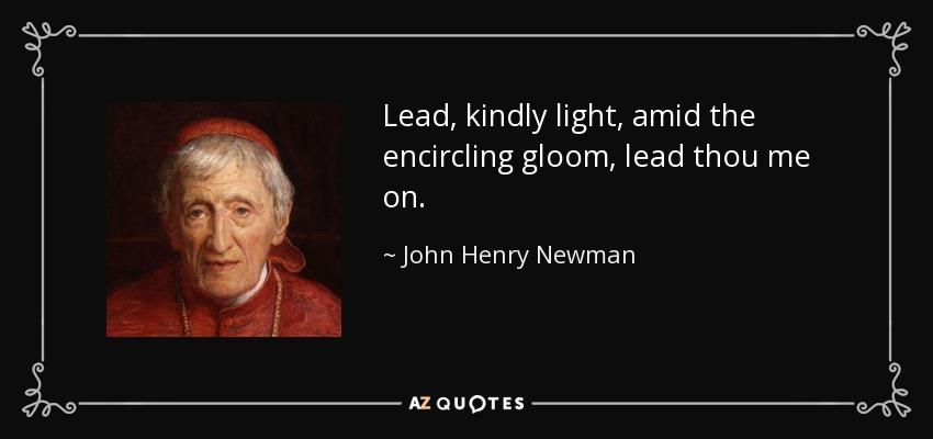 Lead, Kindly Light, Amid The Encircling Gloom, Lead Thou Me On.