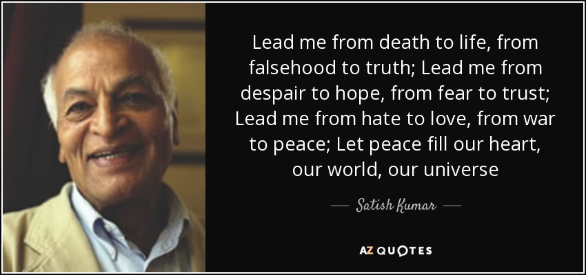 Lead me from death to life, from falsehood to truth; Lead me from despair to hope, from fear to trust; Lead me from hate to love, from war to peace; Let peace fill our heart, our world, our universe - Satish Kumar