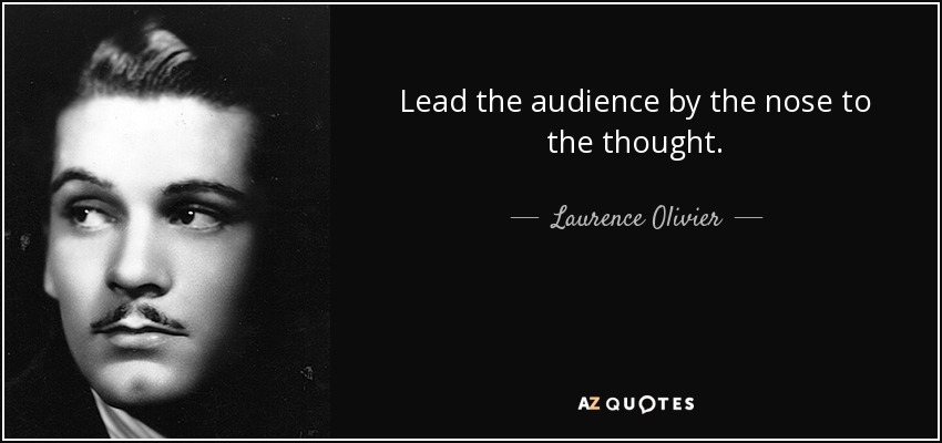 Lead the audience by the nose to the thought. - Laurence Olivier
