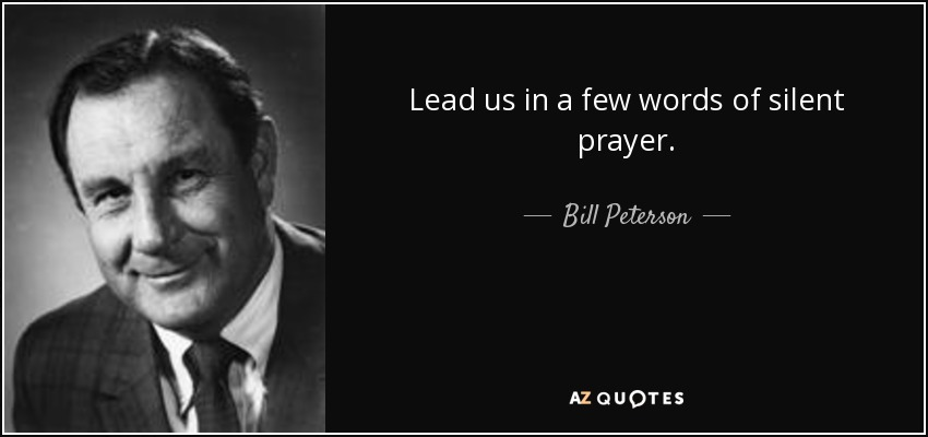 Lead us in a few words of silent prayer. - Bill Peterson