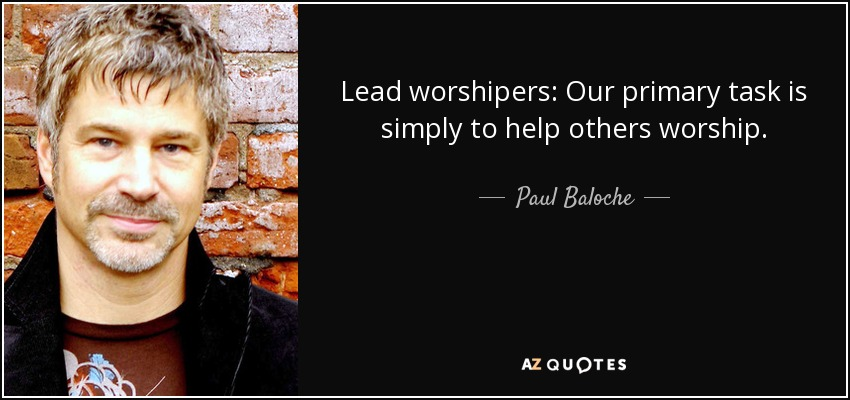 Lead worshipers: Our primary task is simply to help others worship. - Paul Baloche