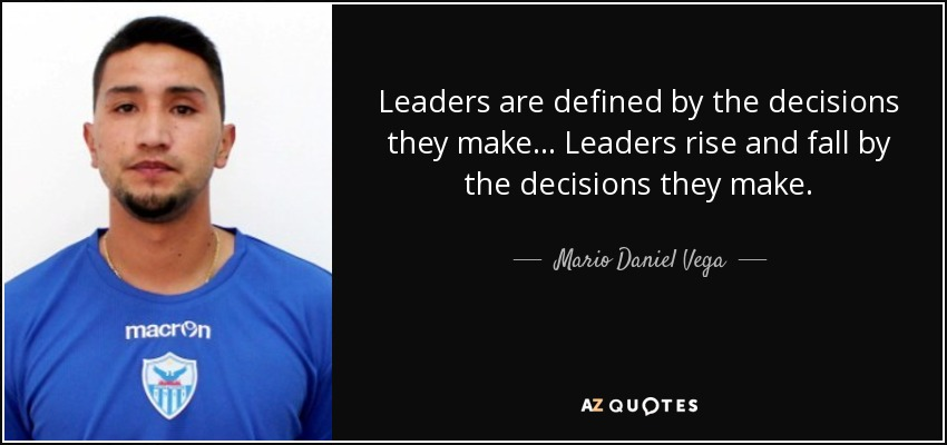 Leaders are defined by the decisions they make ... Leaders rise and fall by the decisions they make. - Mario Daniel Vega