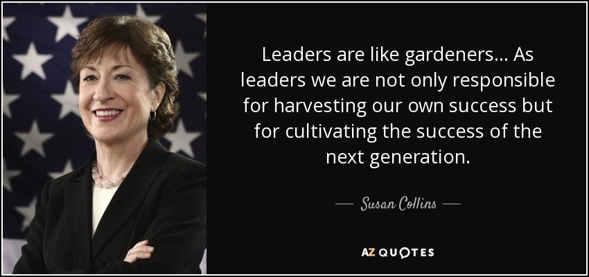 Leaders are like gardeners ... As leaders we are not only responsible for harvesting our own success but for cultivating the success of the next generation. - Susan Collins