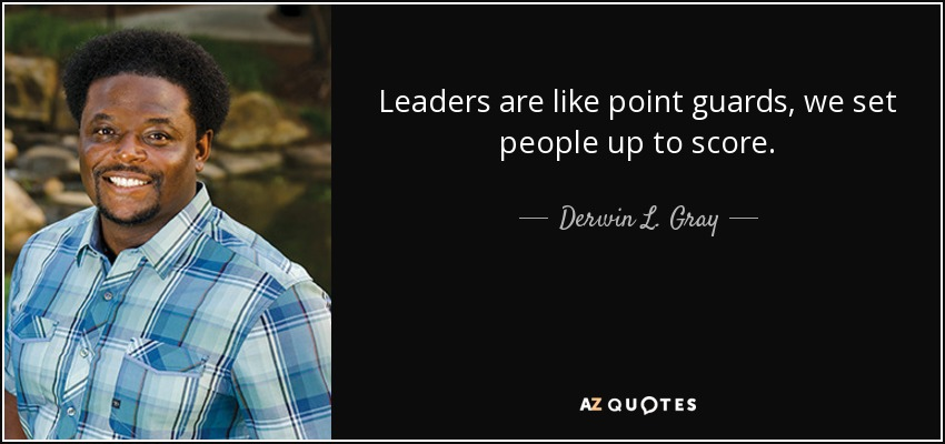 Leaders are like point guards, we set people up to score. - Derwin L. Gray