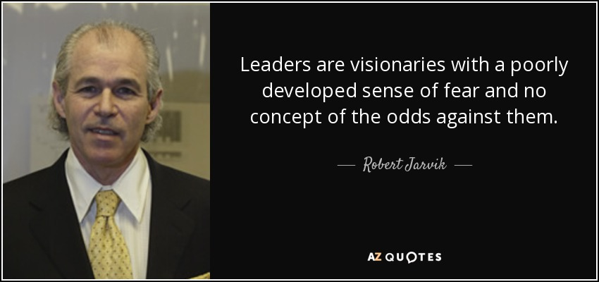 Leaders are visionaries with a poorly developed sense of fear and no concept of the odds against them. - Robert Jarvik