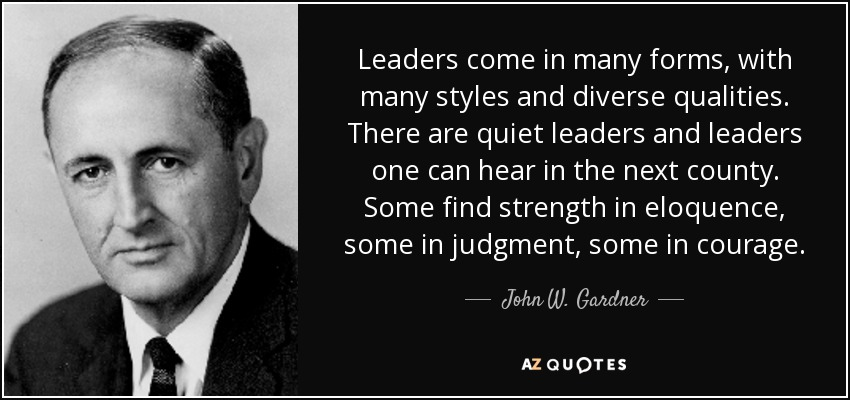 Leaders come in many forms, with many styles and diverse qualities. There are quiet leaders and leaders one can hear in the next county. Some find strength in eloquence, some in judgment, some in courage. - John W. Gardner