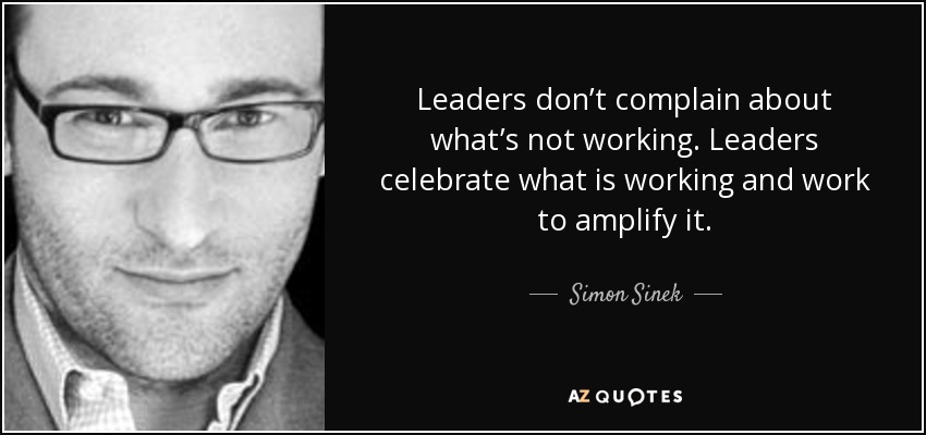 Leaders don't complain about what's not working. Leaders celebrate what is working and work to amplify it. - Simon Sinek