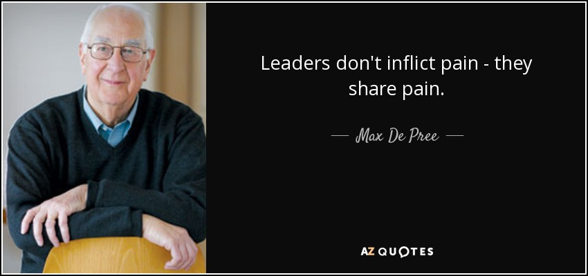 Leaders don't inflict pain - they share pain. - Max De Pree