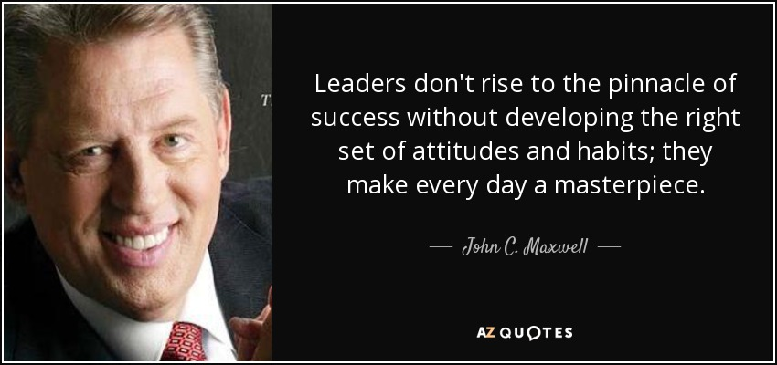 Leaders don't rise to the pinnacle of success without developing the right set of attitudes and habits; they make every day a masterpiece. - John C. Maxwell