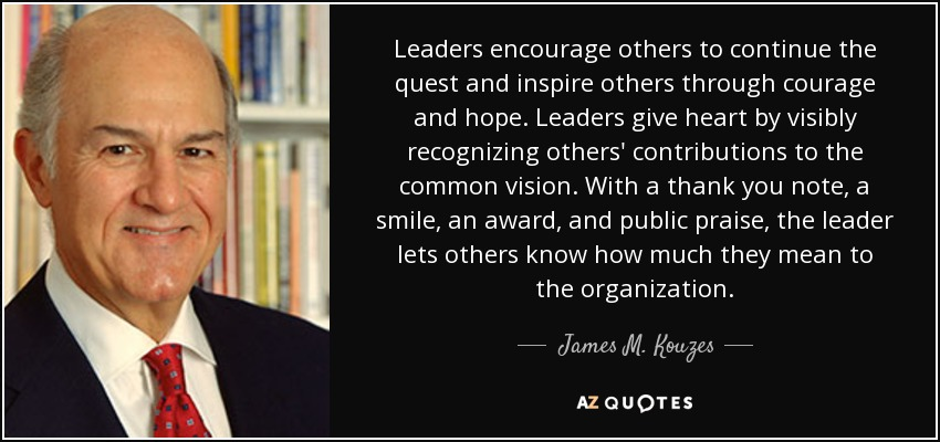 Leaders encourage others to continue the quest and inspire others through courage and hope. Leaders give heart by visibly recognizing others' contributions to the common vision. With a thank you note, a smile, an award, and public praise, the leader lets others know how much they mean to the organization. - James M. Kouzes