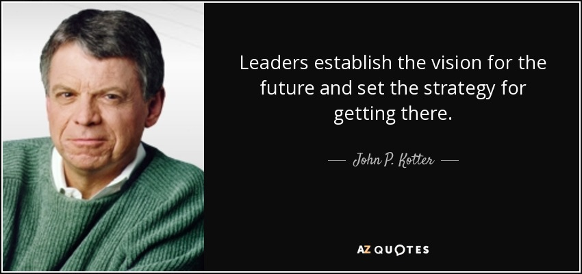 Leaders establish the vision for the future and set the strategy for getting there. - John P. Kotter