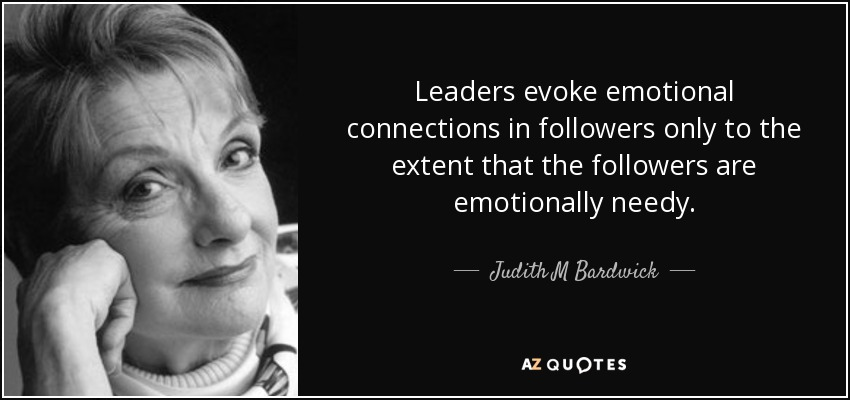 Leaders evoke emotional connections in followers only to the extent that the followers are emotionally needy. - Judith M Bardwick
