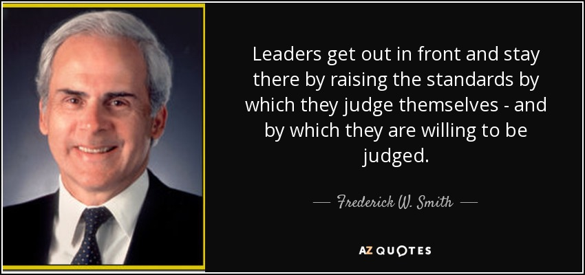 Leaders get out in front and stay there by raising the standards by which they judge themselves - and by which they are willing to be judged. - Frederick W. Smith